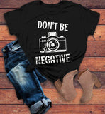 Women's Funny Photographer T Shirt Photography Shirts Don't Be Negative Camera TShirt-Shirts By Sarah