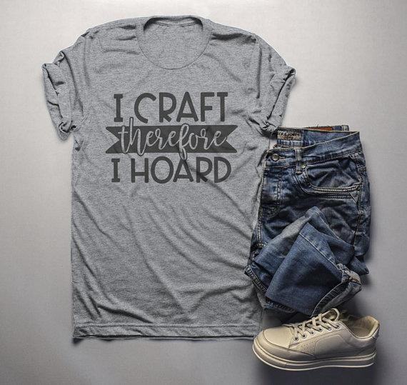Men's Funny Craft T Shirt I Craft Therefore I Hoard Fun Crafting Gift Idea Shirts-Shirts By Sarah