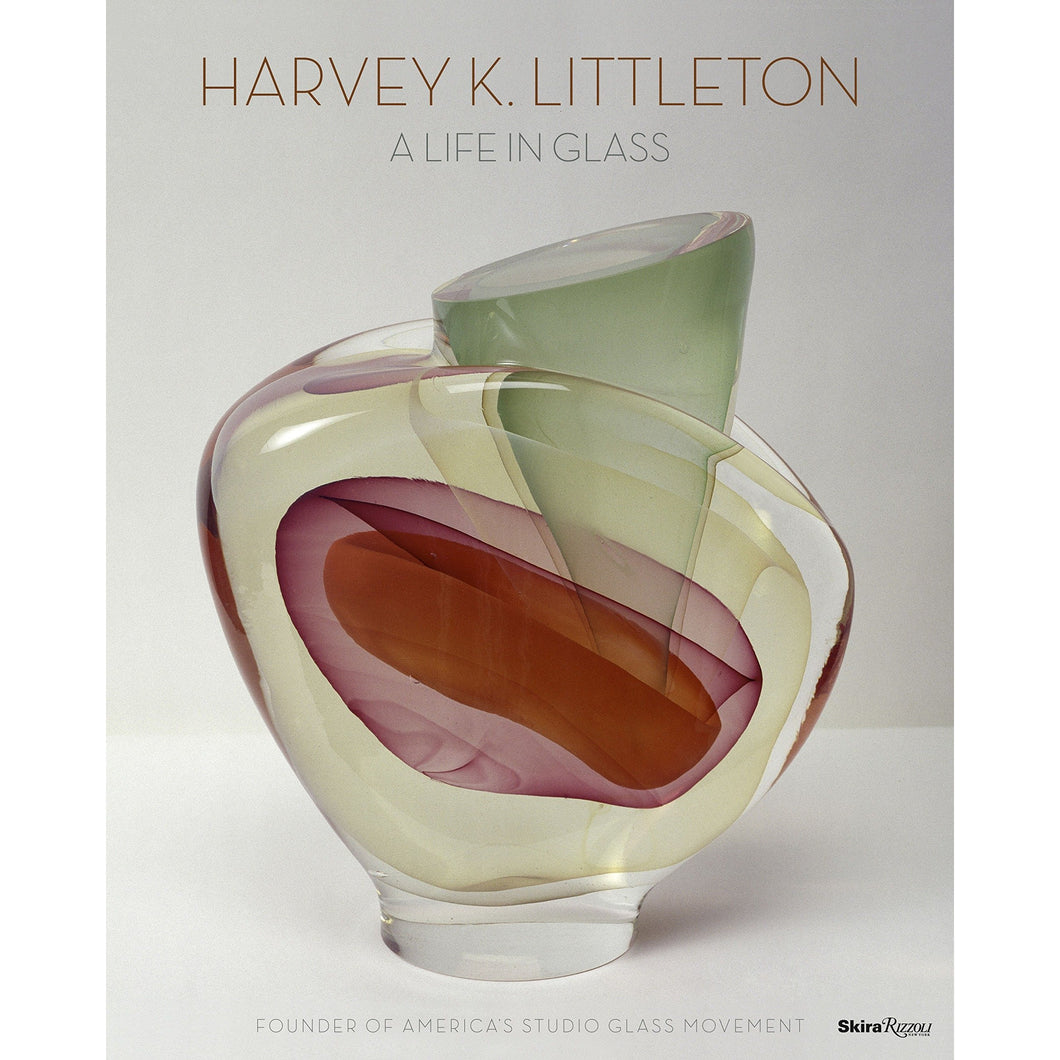Harvey K. Littleton: A Life in Glass: Founder of America's Studio Glass Movement