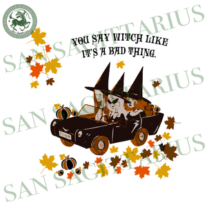 You Say Witch Like A Bad Thing, Halloween Svg, Witch Svg, Witch Gift, Witch Shirt, Witch Hat Svg, Witch Sisters Svg, Hocus Pocus Svg, Pumpkin Svg, Pumpkin Shirt, Leaf Svg, Car Svg, Autumn Svg