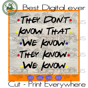 They don't know that we know they know we know, friend tv show, tv show svg, funny quote svg, quote svg, funny svg, best saying svg, quotes SVG Files For Cricut Silhouette Instant Download |