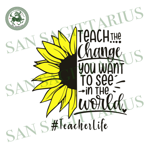 Teach The Change You Want To See In The World, Trending Svg, Teacher Svg, Teacher Quotes, Teacher Gift, Teacher Life, Teacher Lover, Funny Quotes, Quotes Svg, Best Saying, Sunflower Svg, Digi