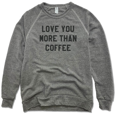 LOVE YOU MORE | FLEECE SWEATSHIRT | THAN COFFEE