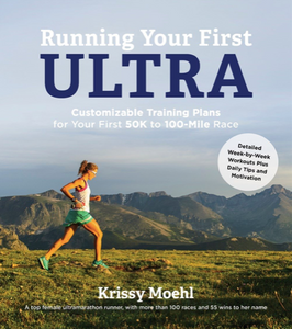 Krissy Moehl: Running Your First Ultra: Customizable Training Plans for Your First 50K to 100-mile Race