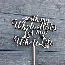 "Load image into Gallery viewer, With My Whole Heart for My Whole Life Cake Topper, 6""W"