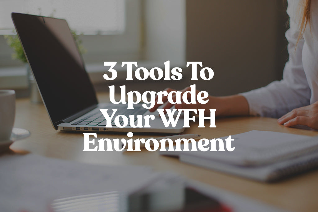 3 Tools To Upgrade Your WFH Environment