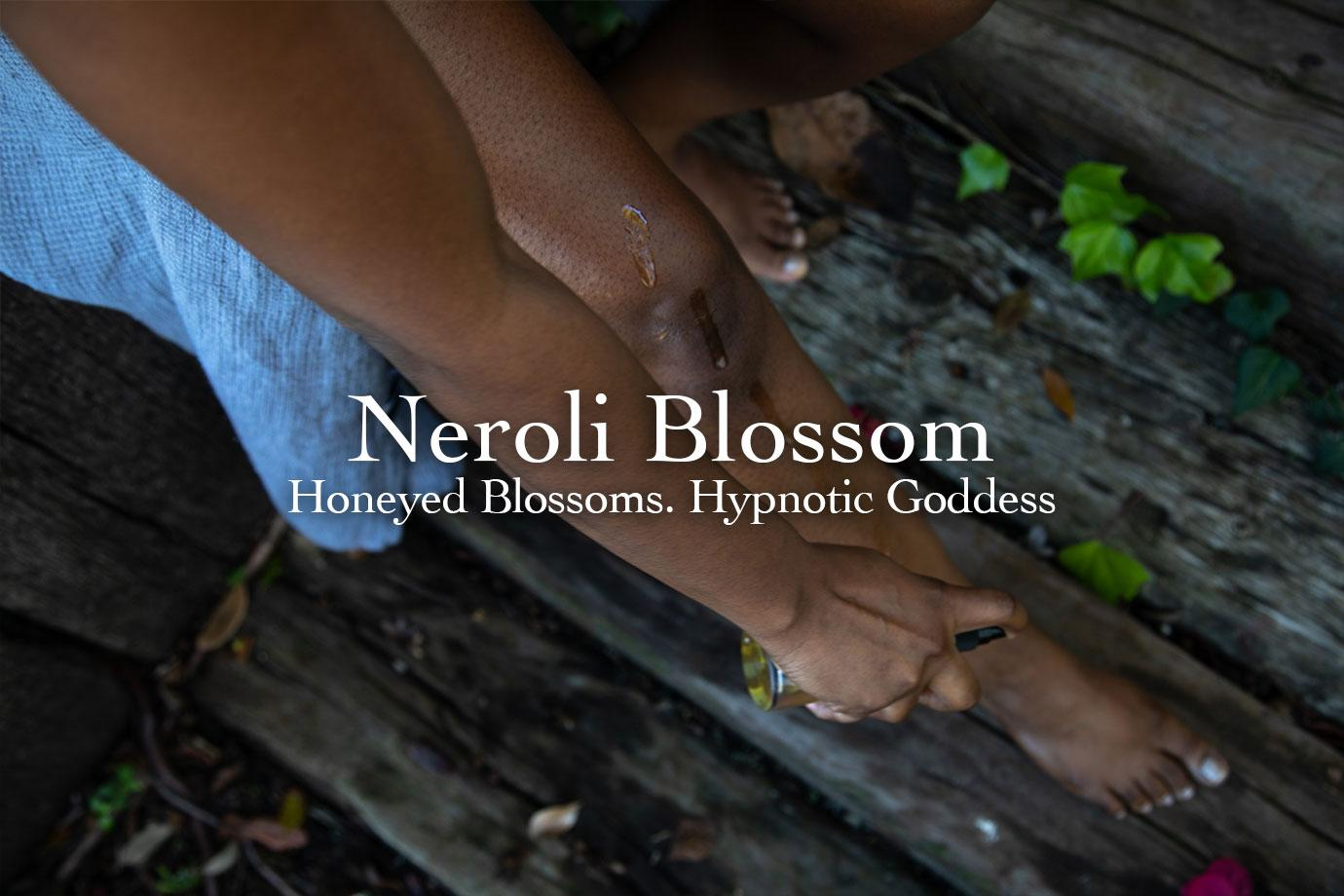 Neroli Blossom ~ Honeyed Blossoms. Hypnotic Goddess.