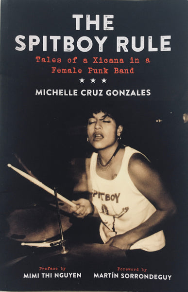 "Michelle Cruz Gonzales, ""The Spitboy Rule: Tales of a Xicana in a Female Punk Band"" Book (2016). Front cover image. Preface also features Mimi Thi Nguyen and Martin Sorrondeguy. Hardcore, feminism, and punk, Spitboy."