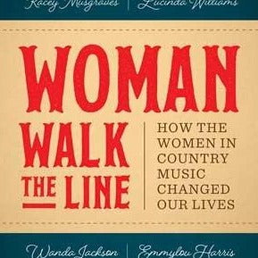 "Holly Gleason, ""Woman Walk The Line"" Book (2017). Front cover image. ""How The Women In Country Music Changed Our Lives"" essays on women in Country Music edited by Holly Gleason. U of Texas Press."