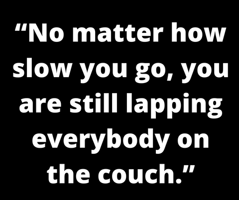 motivational quote No matter how slow you go, you are still lapping everybody on the couch