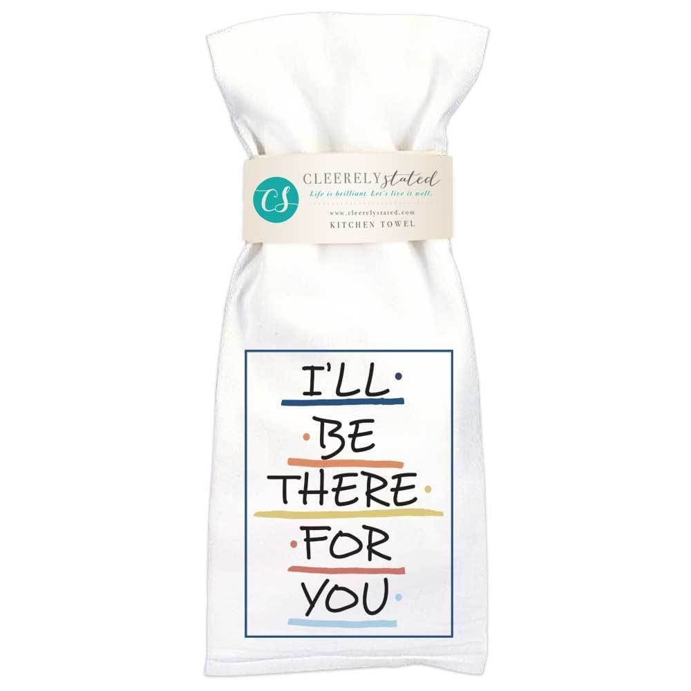 Cleerely Stated I'll Be There For You Kitchen Towel at It's So Wright