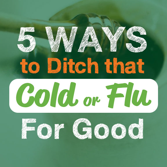 5 Ways to Ditch That Cold or Flu for Good