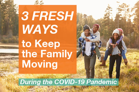 3 Fresh Ways to Keep the Family Moving During the COVID-19 Pandemic