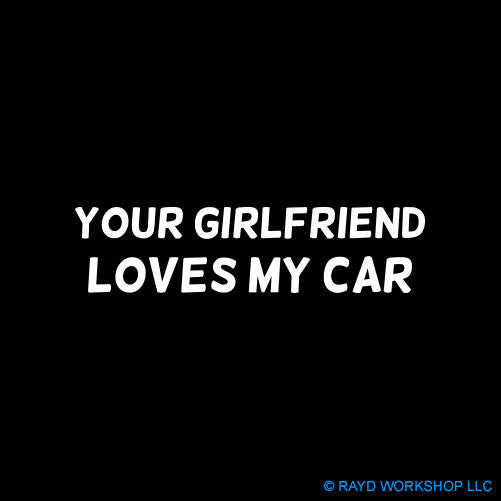 Your Girlfriend Loves My Car