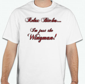 RELAX BITCHES... I'M JUST THE WINGMAN! TSHIRT