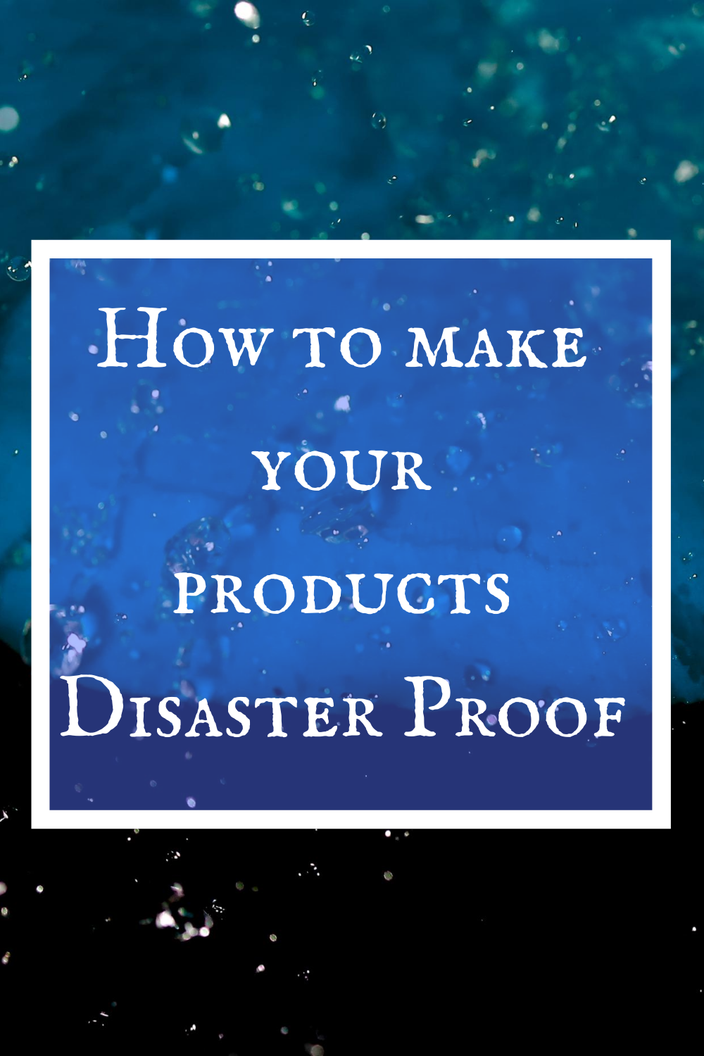 How to Make Your Products Disaster Proof