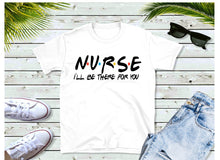 Load image into Gallery viewer, Nurse... I'll be there for you - Shirt