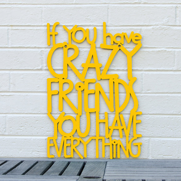 If you have crazy friends, you have everything.