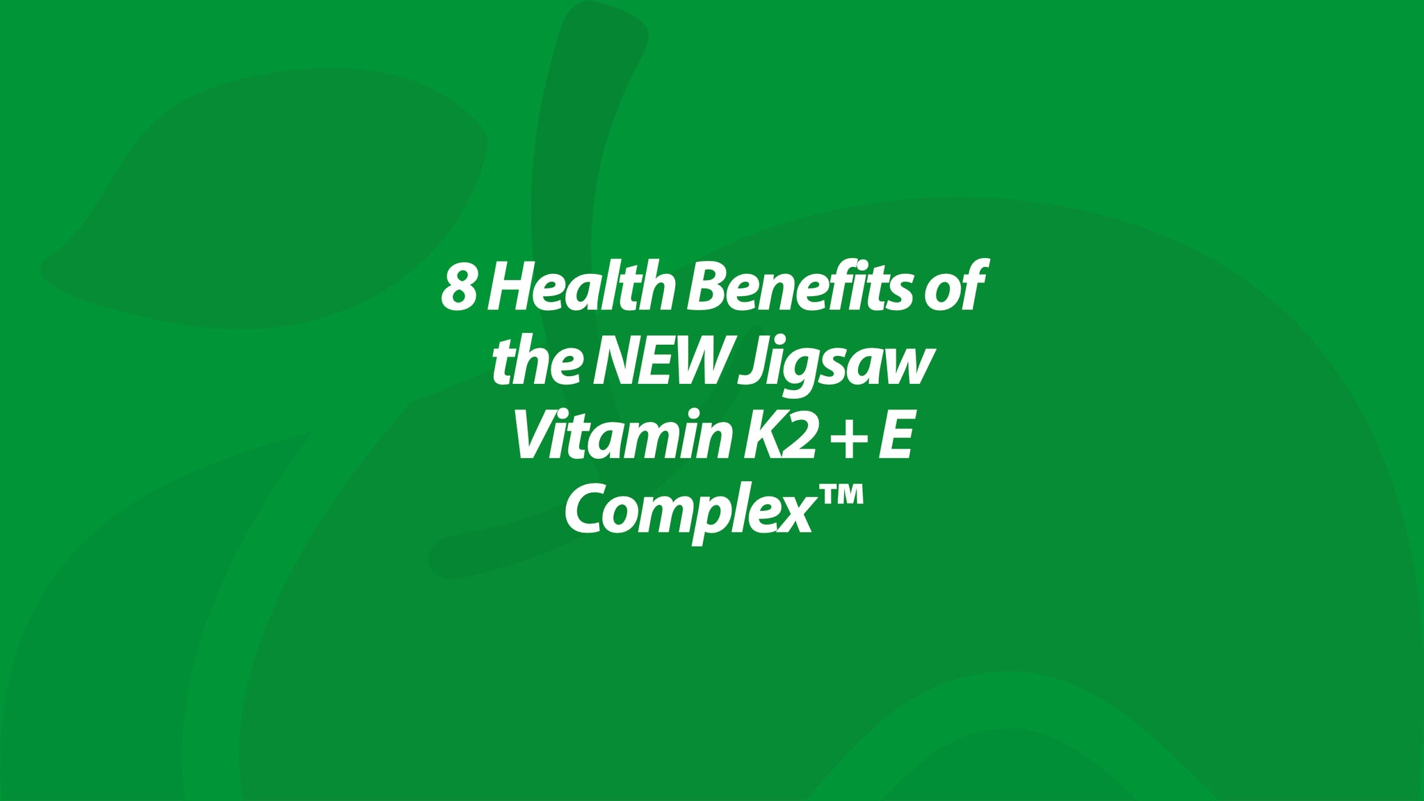 8 Health Benefits of the NEW Jigsaw Vitamin K2 + E Complex™