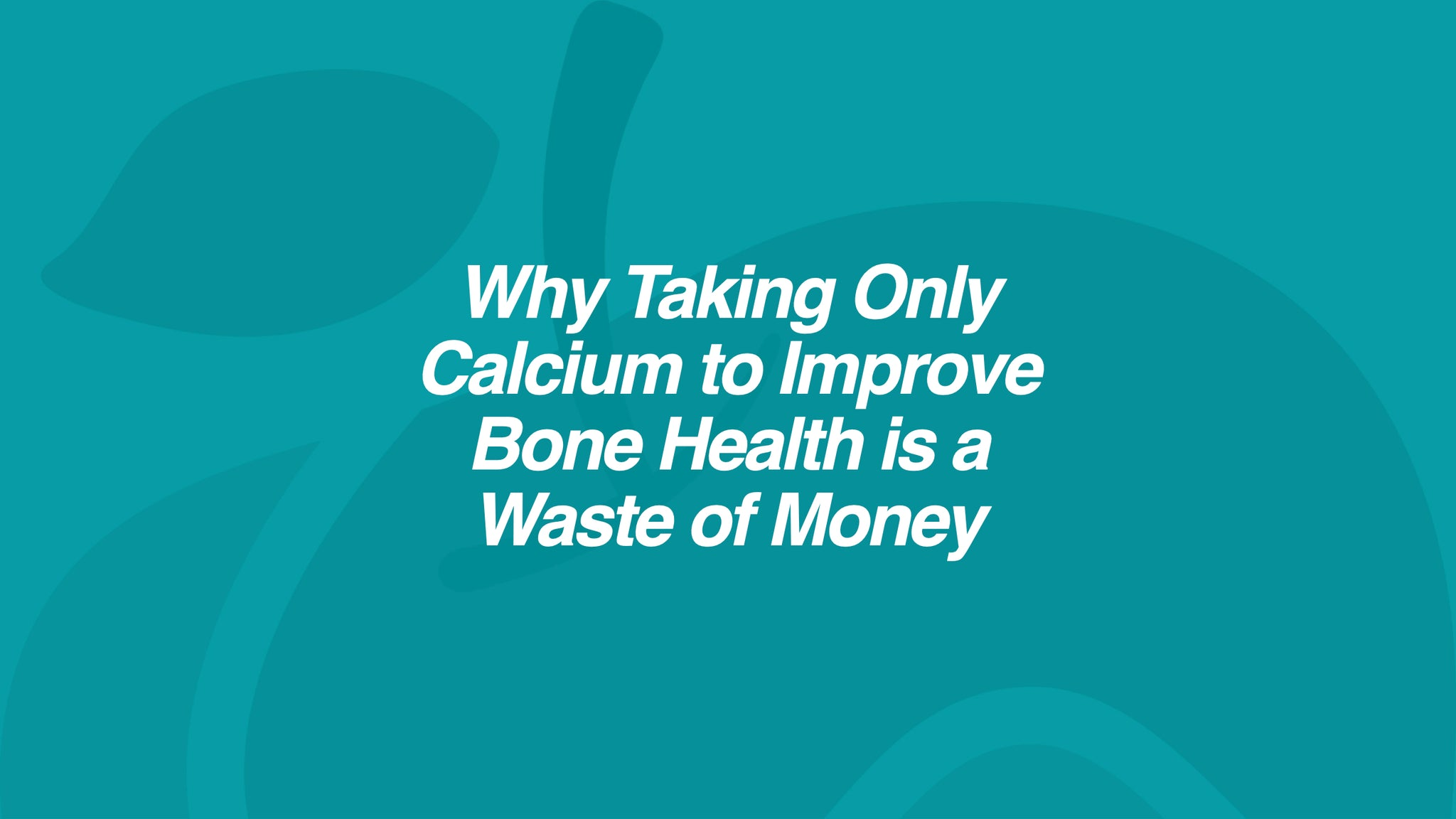 Why Taking Only Calcium to Improve Bone Health is a Waste of Money