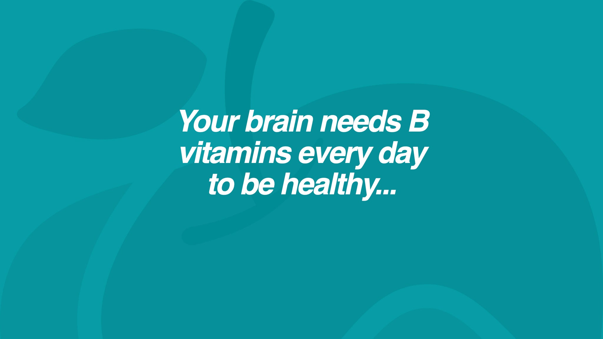 Your brain needs B vitamins every day to be healthy...