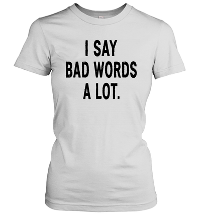 I Say Bad Words A Lot Funny Shirt
