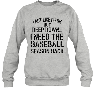 I Act Like I'm Ok But Deep Down I Need The Baseball Season Back Shirt