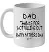 Dad Thanks For Not Pullting Out Happy Fathers Day Mug Funny Father's Day Gifts