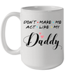 Don't Make Me Act Like My Daddy Mug Funny Father's Day Gifts