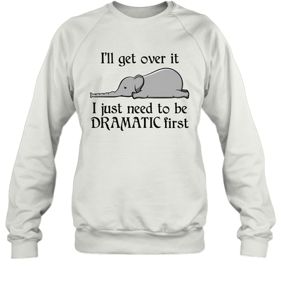 Elephant i'll Get Over It I Just Need To Be Dramatic First Shirt