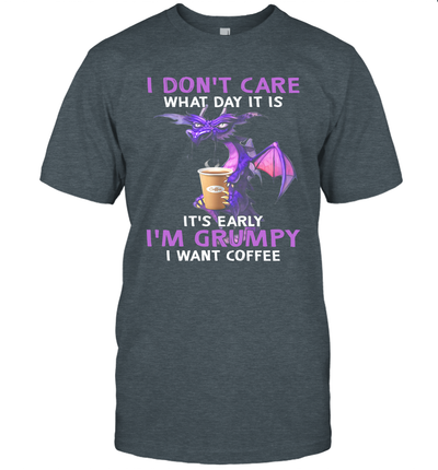 Dragon I Don't Care What Day It Is It's Early I'm Grumpy I Want Coffee Shirt