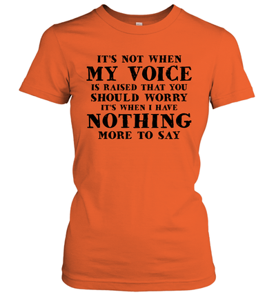 It's Not When My Voice Is Raised That You Should Worry It's When I Have Nothing More To Say Shirt
