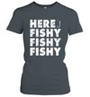 Here Fishy Fishy Fishy Shirt Funny Fishing Gift