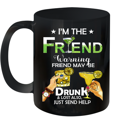I'm The Friend Warning Friend Maybe Drunk And Lost Also Just Send Help Mug