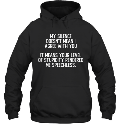 My Silence Doesn't Mean That I Agree With You It Means Your Level Of Stupidity Rendered Me Speechless Shirt