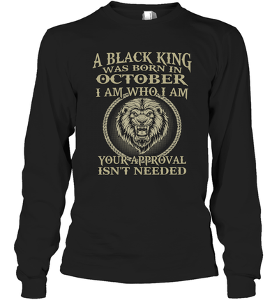 Lion A Black King Was Born In October I Am Who I Am Your Approval Isn't Needed Shirt