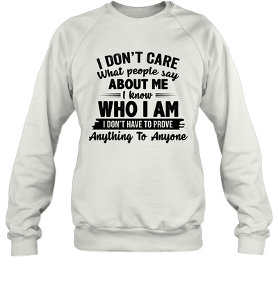 I Don't Care What People Say About Me I Know Who I Am I Don't Have To Prove Anything To Anyone Funny Shirt