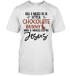 All I Need Is Little Chocolate Bunny And A Whole Lotta Jesus Shirt