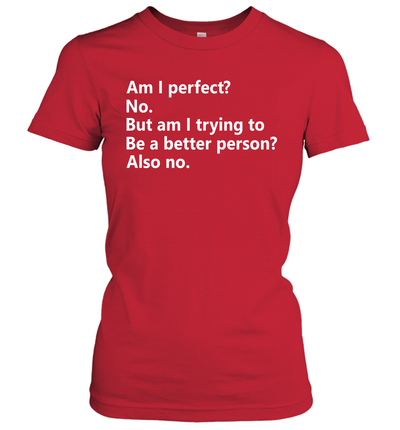 Am I Perfect No Am I Trying To Be A Better Person Funny Shirt