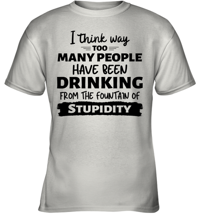 I Think Way Too Many People Have Been Drinking From The Fountain Of Stupidity Shirt