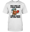 That's What I Do I Read Books I Drink Coffee And I Know Things Shirt