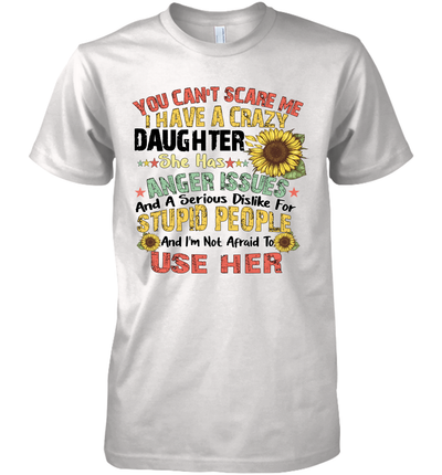 Sunflower You Can't Scare Me I Have A Crazy Daughter She Has Anger Issues Stupid People Shirt