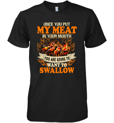 Once You Put My Meat In Your Mouth You Are Going To Want To Swallow Shirt