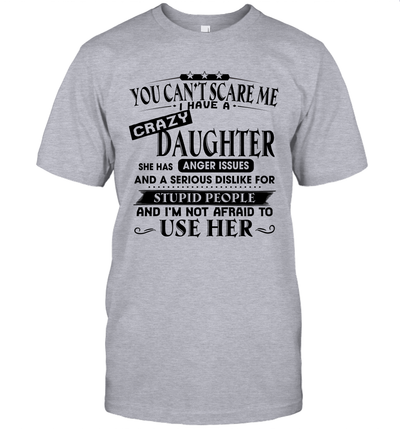 You Can't Scare Me I Have A Crazy Daughter She Has Anger Issues And A Serious Shirt