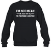 I'm Not Mean I'm Just Too Old To Pretend I Like You Shirt