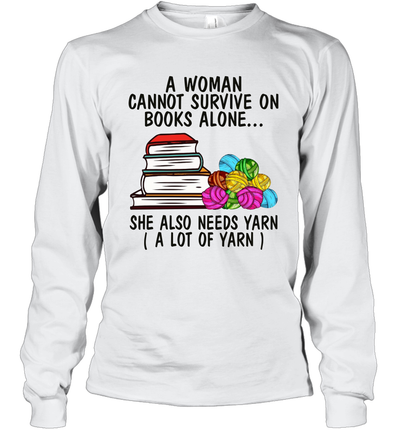A Woman Cannot Survive On Books Alone She Also Needs Yarn A Lot Of Yarn Shirt