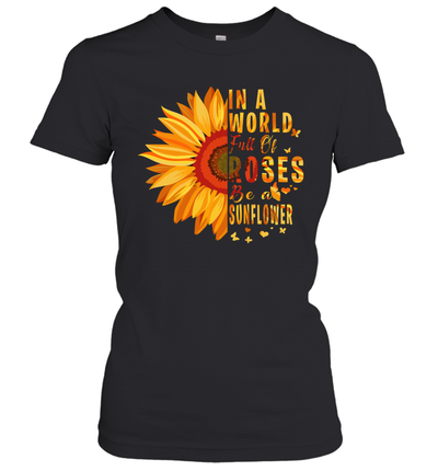 Sunflower In A World Full Of Roses Be A Sunflower Shirt