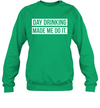 Funny Day Drinking Made Me Do It St Patrick's Day Shirt