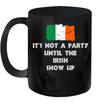 It's Not A Party Until The Irish Show Up Funny Irish Mug
