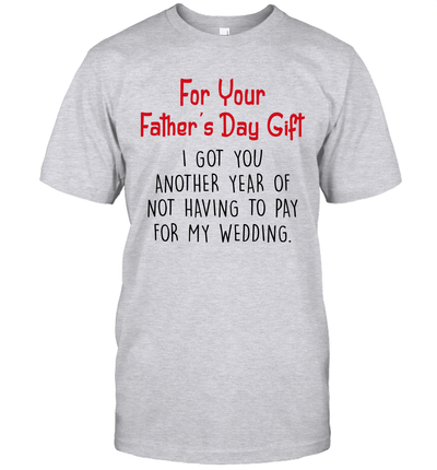 For Your Father's Day Gift I Got You Another Year Of Not Having To Pay For My Wedding Shirt